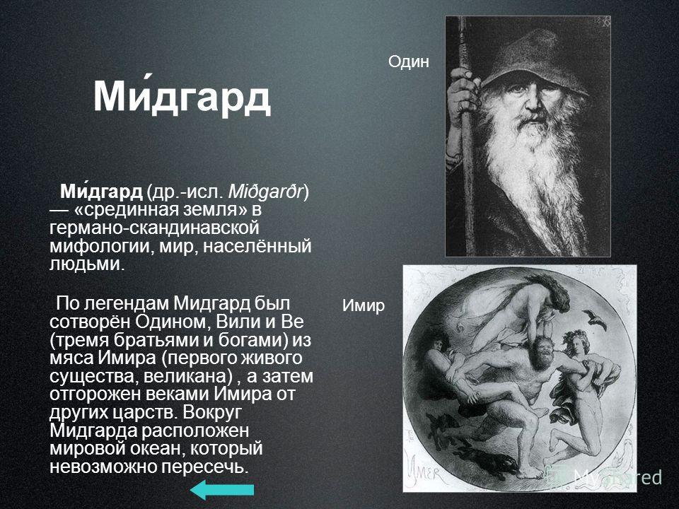 Ми́дгард Ми́дгард (др.-исл. Miðgarðr) «срединная земля» в германо-скандинавской мифологии, мир, населённый людьми. По легендам Мидгард был сотворён Одином, Вили и Ве (тремя братьями и богами) из мяса Имира (первого живого существа, великана), а затем