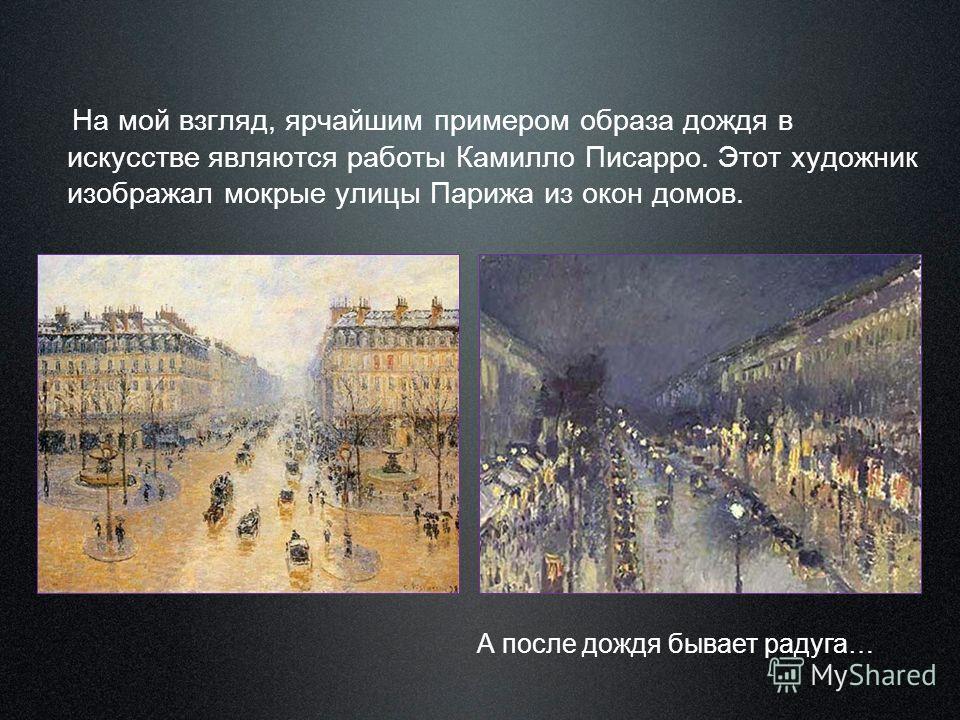На мой взгляд, ярчайшим примером образа дождя в искусстве являются работы Камилло Писарро. Этот художник изображал мокрые улицы Парижа из окон домов. А после дождя бывает радуга…