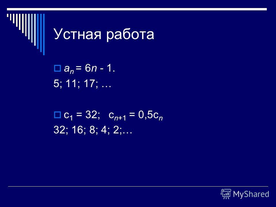 Устная работа а n = 6n - 1. 5; 11; 17; … с 1 = 32; с n+1 = 0,5с n 32; 16; 8; 4; 2;…