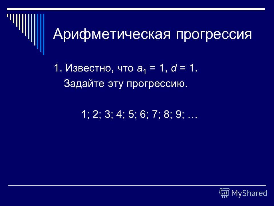 Арифметическая прогрессия 1. Известно, что а 1 = 1, d = 1. Задайте эту прогрессию. 1; 2; 3; 4; 5; 6; 7; 8; 9; …
