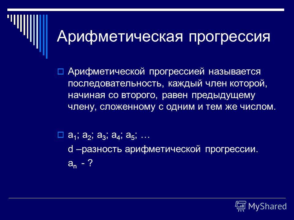 Арифметическая прогрессия Арифметической прогрессией называется последовательность, каждый член которой, начиная со второго, равен предыдущему члену, сложенному с одним и тем же числом. а 1 ; а 2 ; а 3 ; а 4 ; а 5 ; … d –разность арифметической прогр
