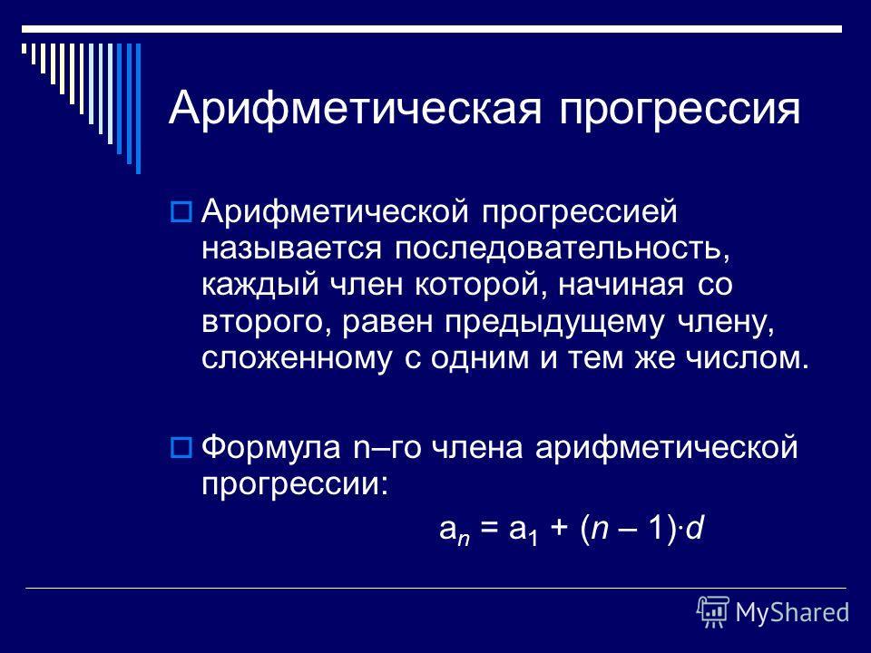Арифметическая прогрессия Арифметической прогрессией называется последовательность, каждый член которой, начиная со второго, равен предыдущему члену, сложенному с одним и тем же числом. Формула n–го члена арифметической прогрессии: а n = а 1 + (n – 1