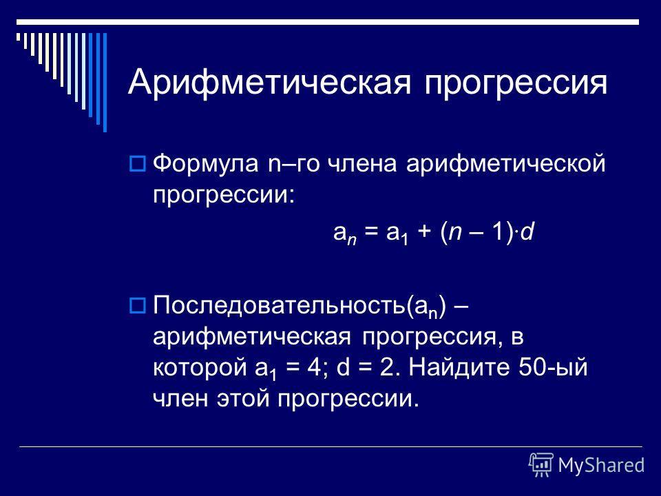 Арифметическая прогрессия Формула n–го члена арифметической прогрессии: а n = а 1 + (n – 1) · d Последовательность(а n ) – арифметическая прогрессия, в которой а 1 = 4; d = 2. Найдите 50-ый член этой прогрессии.