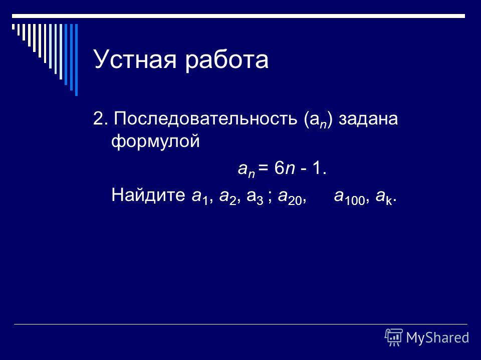 Устная работа 2. Последовательность (а n ) задана формулой а n = 6n - 1. Найдите a 1, а 2, a 3 ; а 20, а 100, а k.