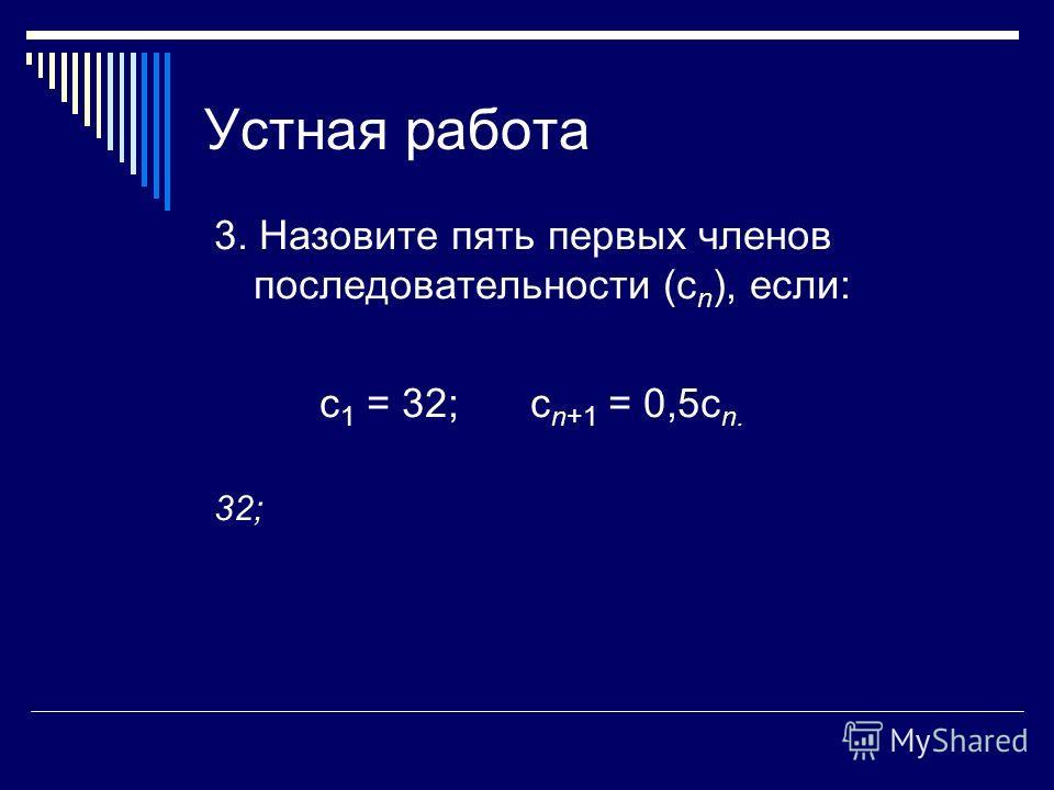 Устная работа 3. Назовите пять первых членов последовательности (с n ), если: с 1 = 32; с n+1 = 0,5с n. 32;