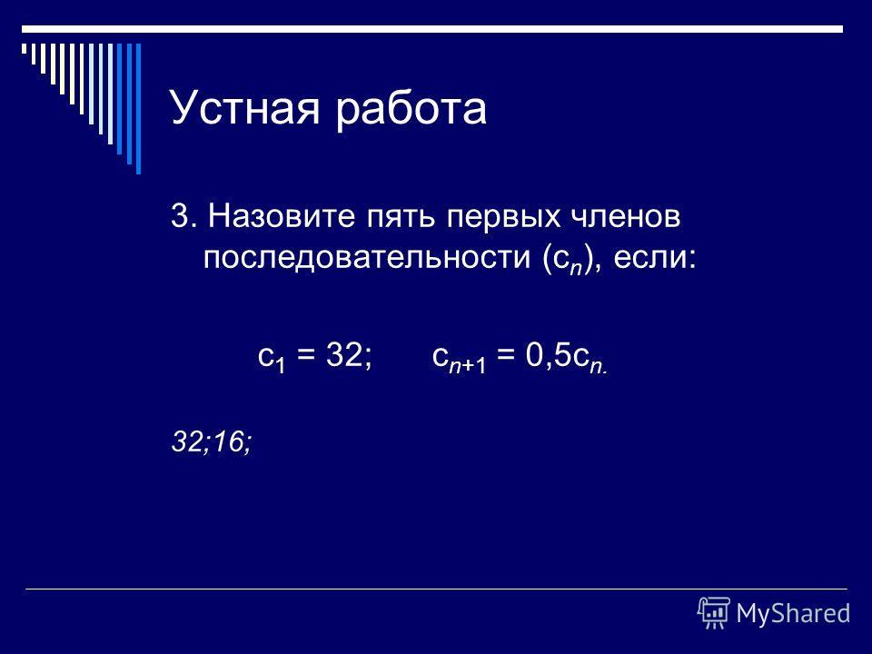 Устная работа 3. Назовите пять первых членов последовательности (с n ), если: с 1 = 32; с n+1 = 0,5с n. 32;16;