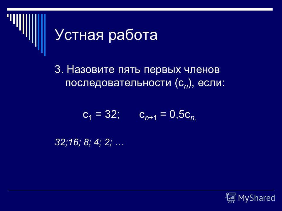 Устная работа 3. Назовите пять первых членов последовательности (с n ), если: с 1 = 32; с n+1 = 0,5с n. 32;16; 8; 4; 2; …