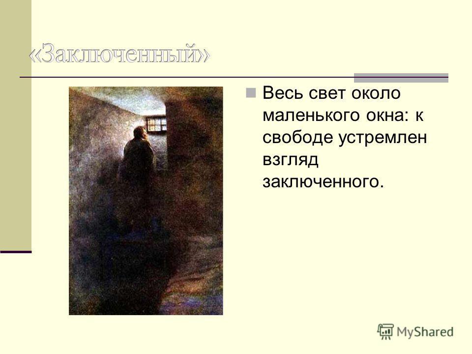 Весь свет около маленького окна: к свободе устремлен взгляд заключенного.