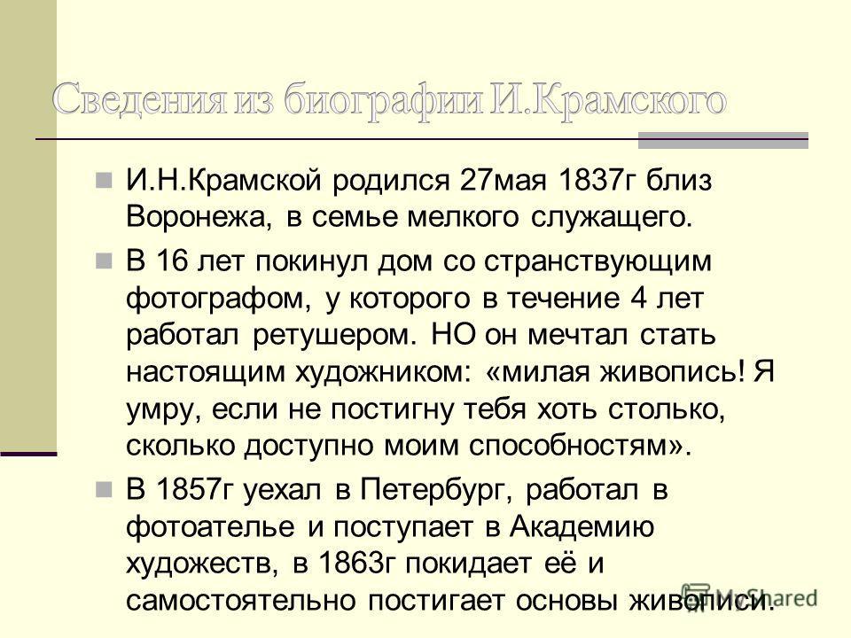 И.Н.Крамской родился 27мая 1837г близ Воронежа, в семье мелкого служащего. В 16 лет покинул дом со странствующим фотографом, у которого в течение 4 лет работал ретушером. НО он мечтал стать настоящим художником: «милая живопись! Я умру, если не пости