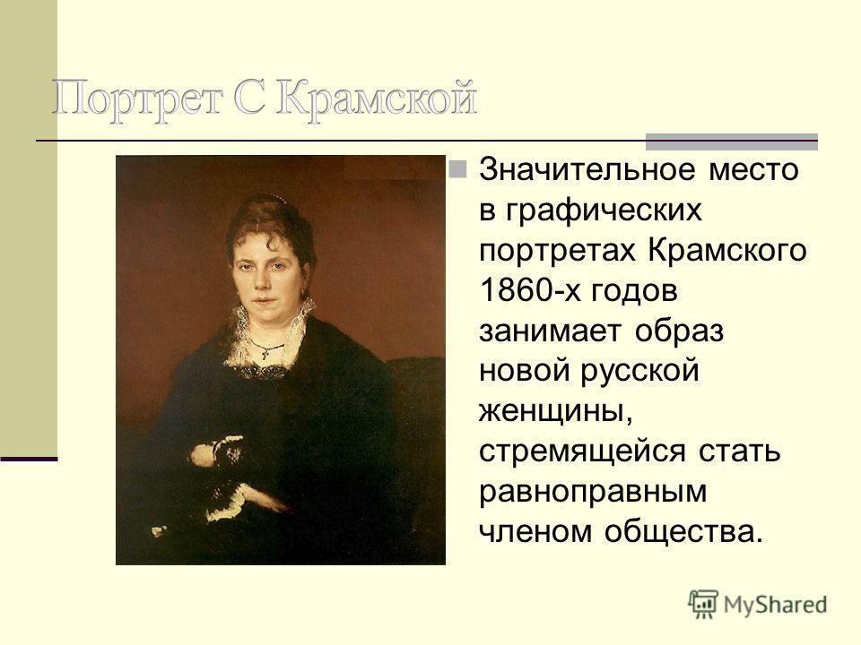 Значительное место в графических портретах Крамского 1860-х годов занимает образ новой русской женщины, стремящейся стать равноправным членом общества.