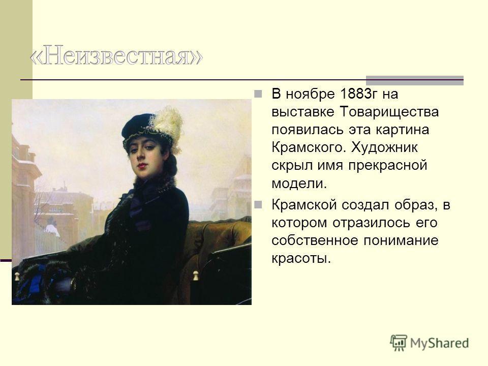 В ноябре 1883г на выставке Товарищества появилась эта картина Крамского. Художник скрыл имя прекрасной модели. Крамской создал образ, в котором отразилось его собственное понимание красоты.