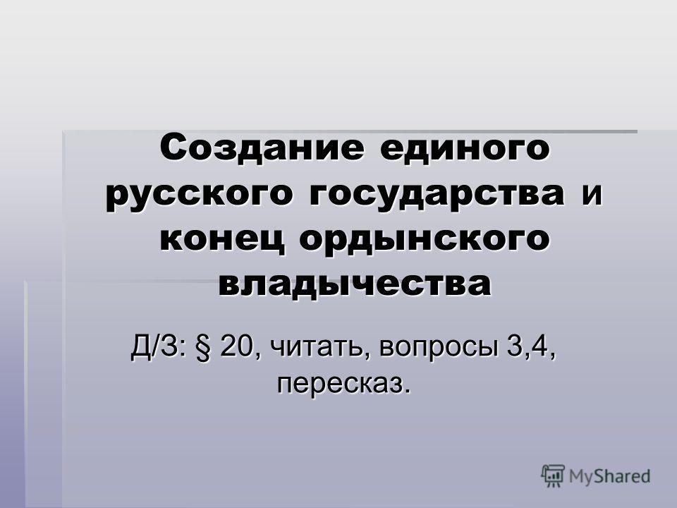 Создание единого русского государства и конец ордынского владычества Д/З: § 20, читать, вопросы 3,4, пересказ.