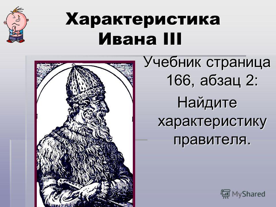 Характеристика Ивана III Характеристика Ивана III Учебник страница 166, абзац 2: Найдите характеристику правителя.