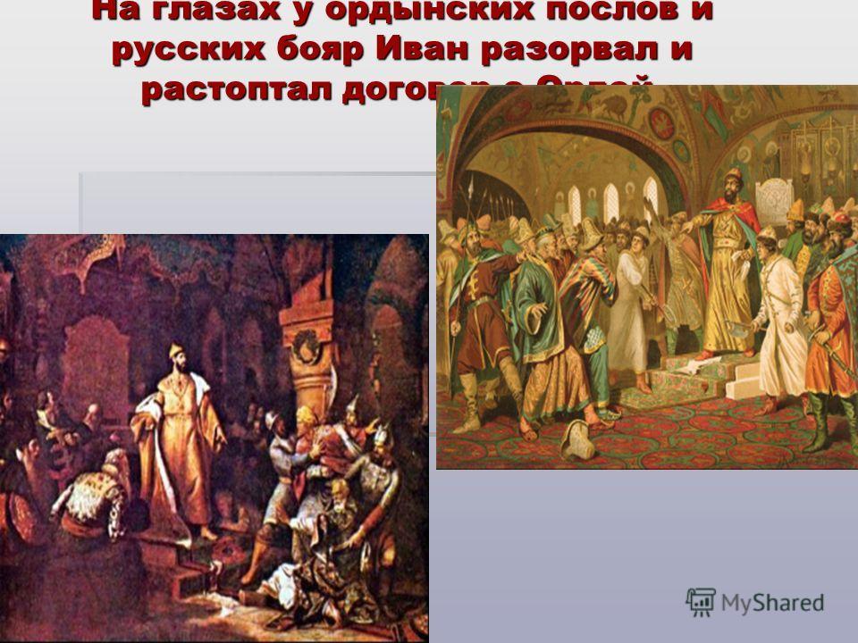 На глазах у ордынских послов и русских бояр Иван разорвал и растоптал договор с Ордой.