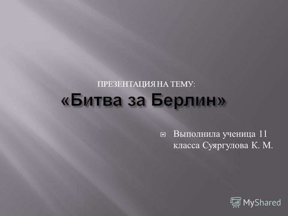 ПРЕЗЕНТАЦИЯ НА ТЕМУ : Выполнила ученица 11 класса Суяргулова К. М.