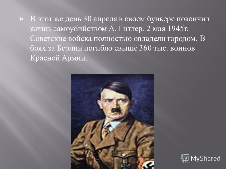 В этот же день 30 апреля в своем бункере покончил жизнь самоубийством А. Гитлер. 2 мая 1945 г. Советские войска полностью овладели городом. В боях за Берлин погибло свыше 360 тыс. воинов Красной Армии.