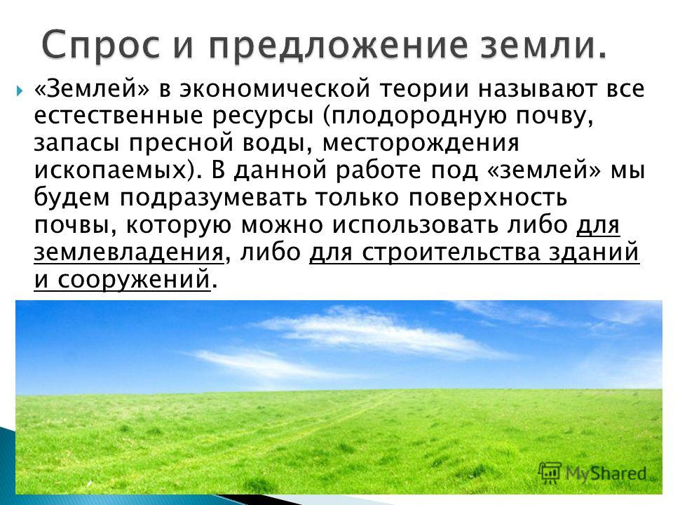 «Землей» в экономической теории называют все естественные ресурсы (плодородную почву, запасы пресной воды, месторождения ископаемых). В данной работе под «землей» мы будем подразумевать только поверхность почвы, которую можно использовать либо для зе