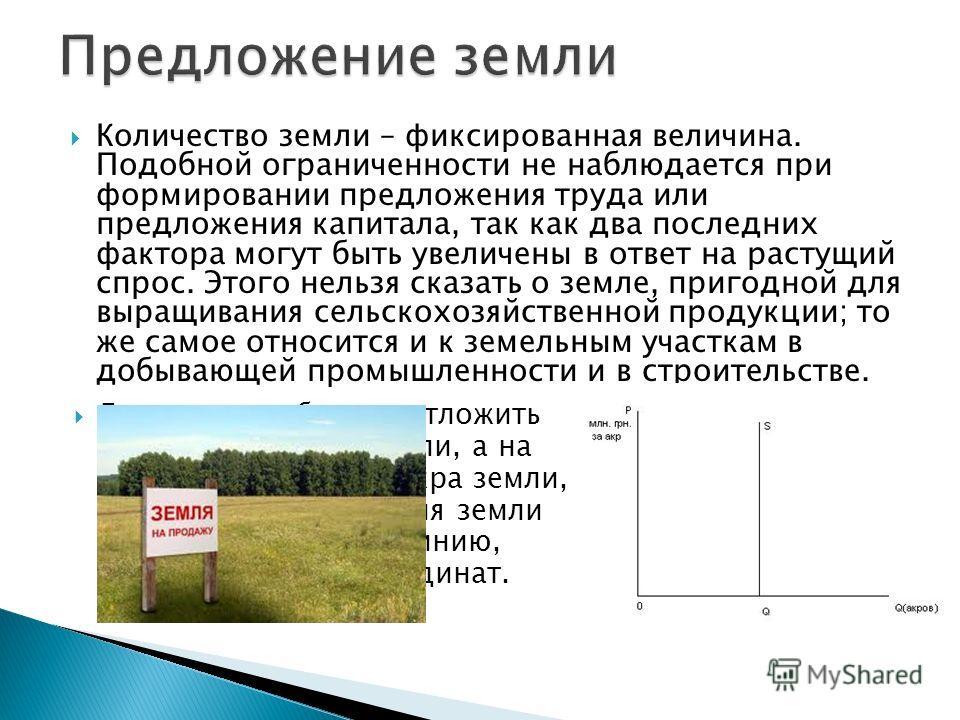 Количество земли – фиксированная величина. Подобной ограниченности не наблюдается при формировании предложения труда или предложения капитала, так как два последних фактора могут быть увеличены в ответ на растущий спрос. Этого нельзя сказать о земле,