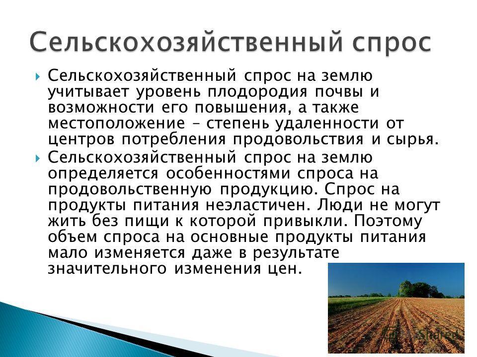 Сельскохозяйственный спрос на землю учитывает уровень плодородия почвы и возможности его повышения, а также местоположение – степень удаленности от центров потребления продовольствия и сырья. Сельскохозяйственный спрос на землю определяется особеннос