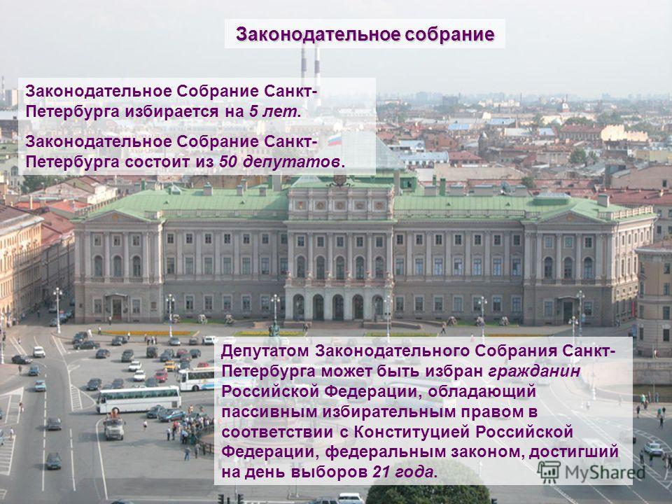 Законодательное Собрание Санкт- Петербурга избирается на 5 лет. Законодательное Собрание Санкт- Петербурга состоит из 50 депутатов. Законодательное собрание Депутатом Законодательного Собрания Санкт- Петербурга может быть избран гражданин Российской