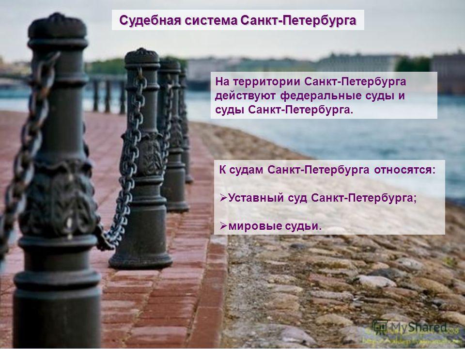 Судебная система Санкт-Петербурга На территории Санкт-Петербурга действуют федеральные суды и суды Санкт-Петербурга. К судам Санкт-Петербурга относятся: Уставный суд Санкт-Петербурга; мировые судьи.