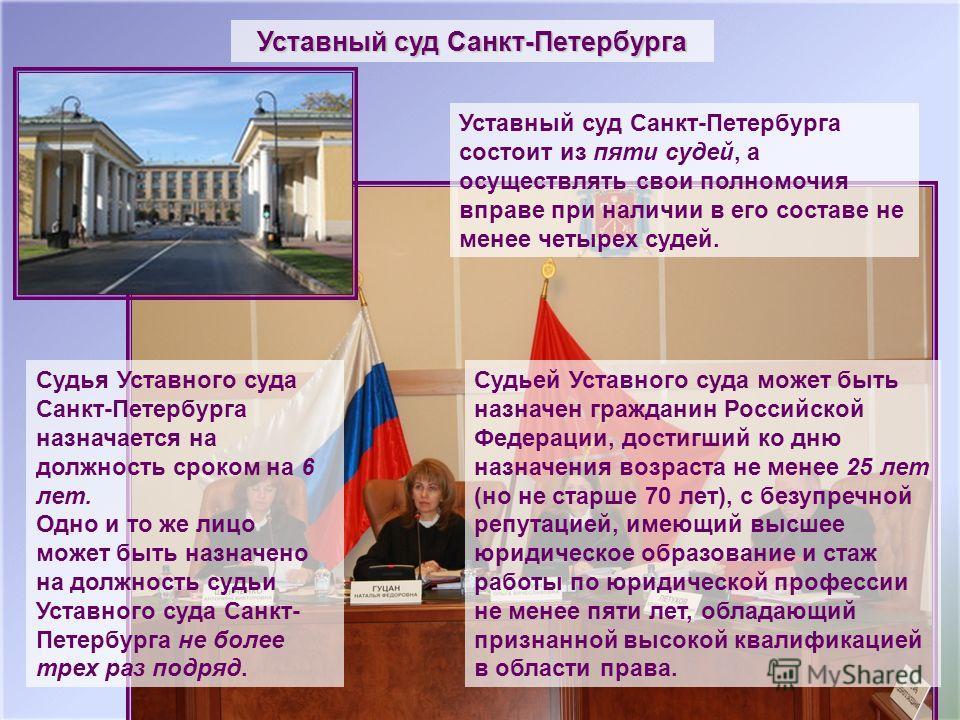 Уставный суд Санкт-Петербурга Уставный суд Санкт-Петербурга состоит из пяти судей, а осуществлять свои полномочия вправе при наличии в его составе не менее четырех судей. Судьей Уставного суда может быть назначен гражданин Российской Федерации, дости