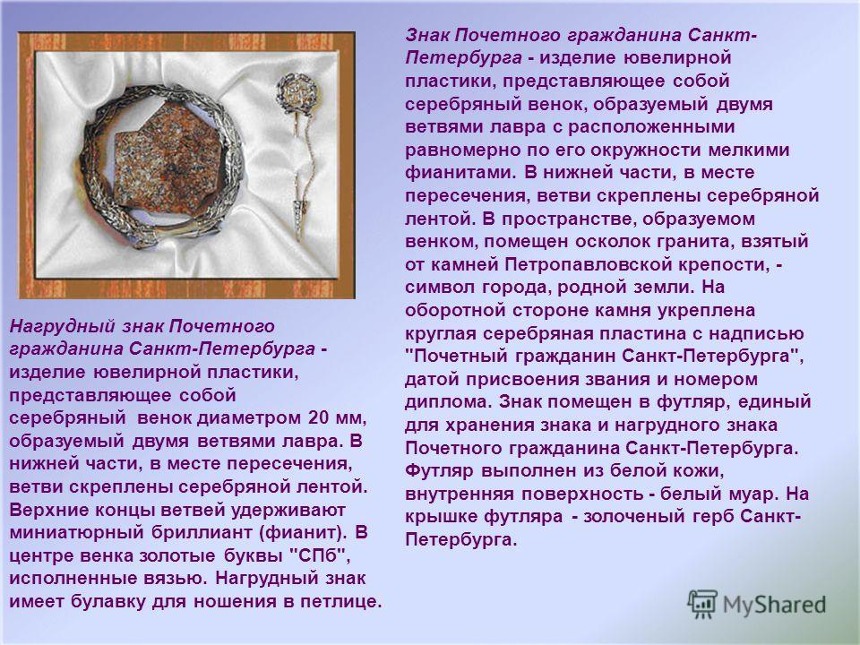 Знак Почетного гражданина Санкт- Петербурга - изделие ювелирной пластики, представляющее собой серебряный венок, образуемый двумя ветвями лавра с расположенными равномерно по его окружности мелкими фианитами. В нижней части, в месте пересечения, ветв