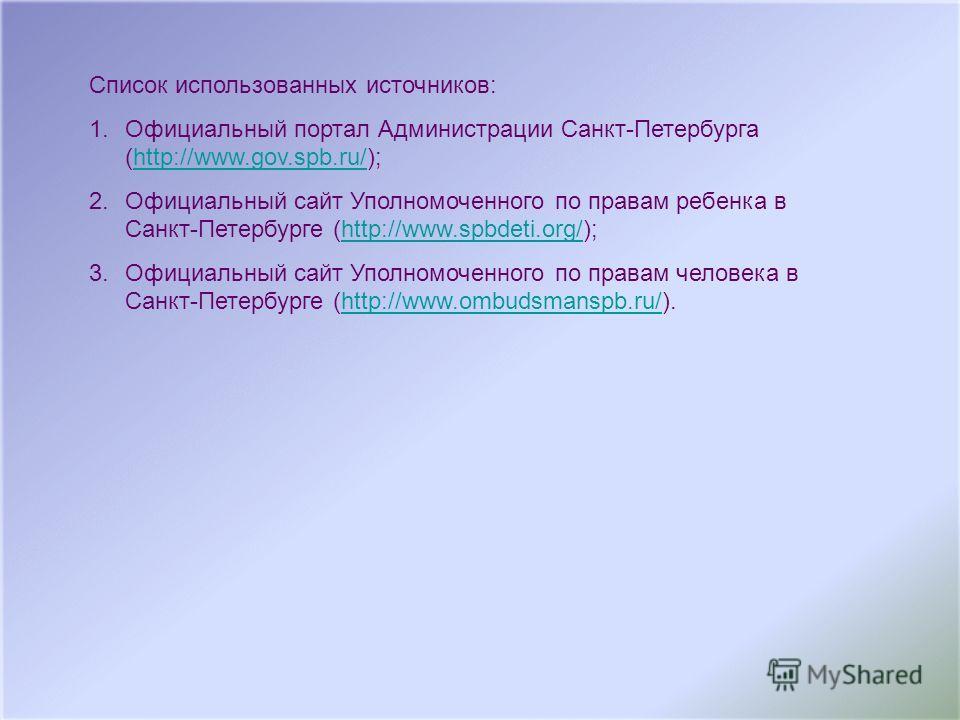 Список использованных источников: 1.Официальный портал Администрации Санкт-Петербурга (http://www.gov.spb.ru/);http://www.gov.spb.ru/ 2.Официальный сайт Уполномоченного по правам ребенка в Санкт-Петербурге (http://www.spbdeti.org/);http://www.spbdeti