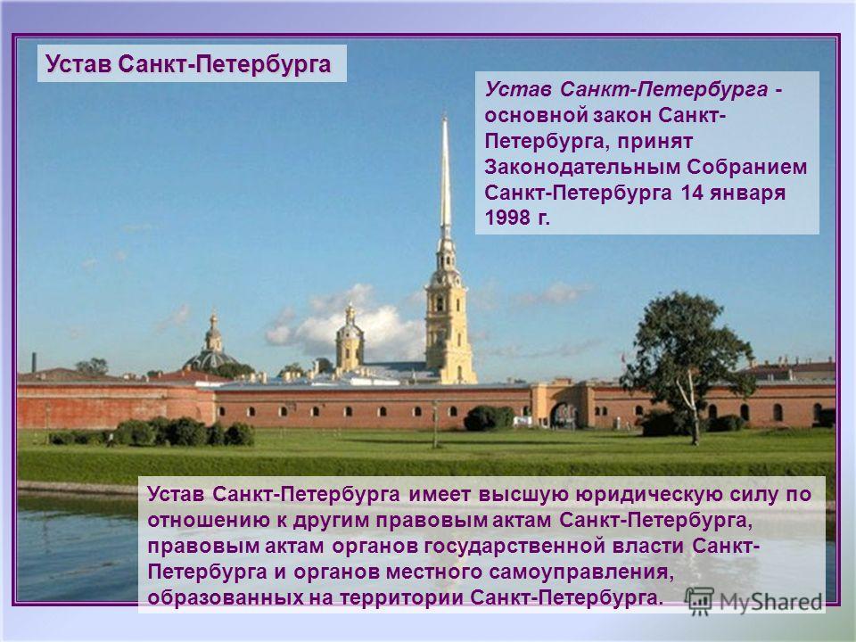 Устав Санкт-Петербурга - основной закон Санкт- Петербурга, принят Законодательным Собранием Санкт-Петербурга 14 января 1998 г. Устав Санкт-Петербурга имеет высшую юридическую силу по отношению к другим правовым актам Санкт-Петербурга, правовым актам