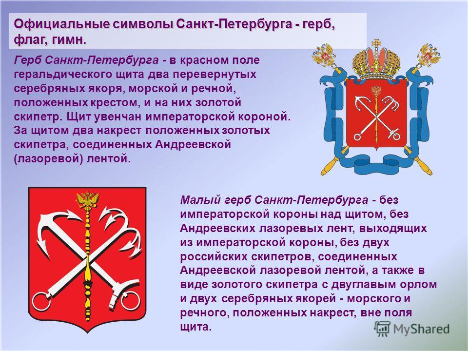 Официальные символы Санкт-Петербурга - герб, флаг, гимн. Герб Санкт-Петербурга - в красном поле геральдического щита два перевернутых серебряных якоря, морской и речной, положенных крестом, и на них золотой скипетр. Щит увенчан императорской короной.