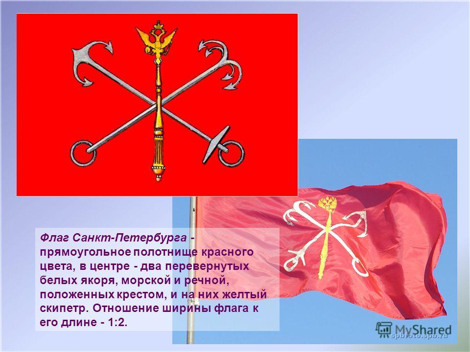 Флаг Санкт-Петербурга - прямоугольное полотнище красного цвета, в центре - два перевернутых белых якоря, морской и речной, положенных крестом, и на них желтый скипетр. Отношение ширины флага к его длине - 1:2.