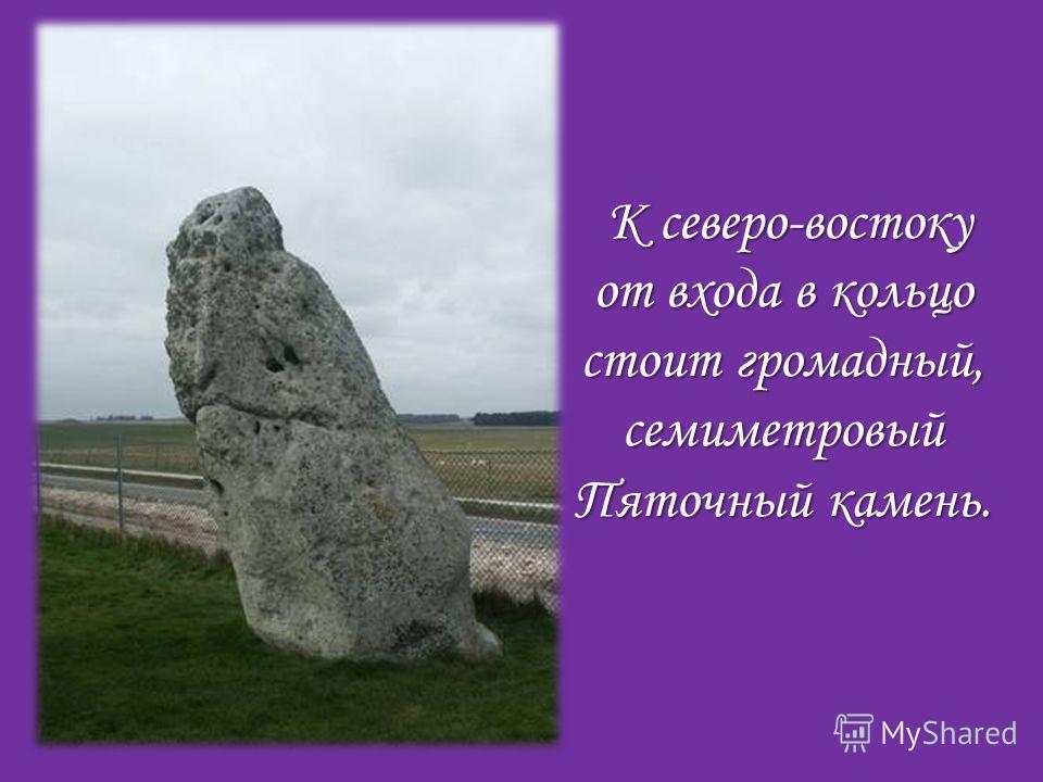 К северо-востоку от входа в кольцо стоит громадный, семиметровый Пяточный камень.
