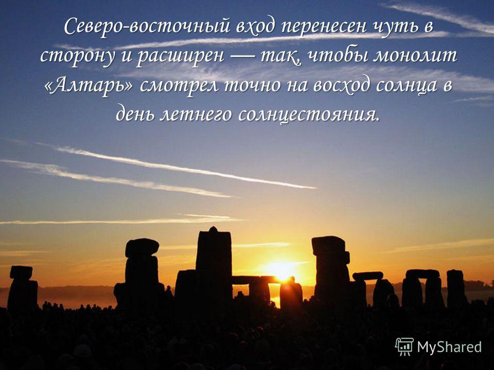 Северо-восточный вход перенесен чуть в сторону и расширен так, чтобы монолит «Алтарь» смотрел точно на восход солнца в день летнего солнцестояния.