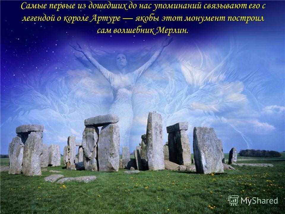 Самые первые из дошедших до нас упоминаний связывают его с легендой о короле Артуре якобы этот монумент построил сам волшебник Мерлин.