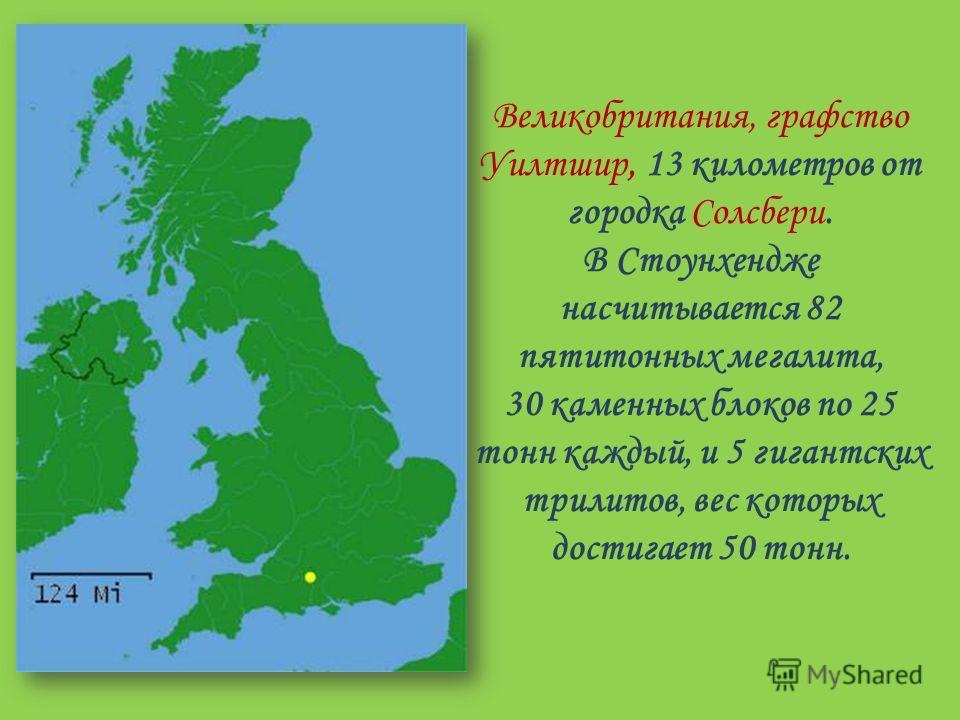 Великобритания, графство Уилтшир, 13 километров от городка Солсбери. В Стоунхендже насчитывается 82 пятитонных мегалита, 30 каменных блоков по 25 тонн каждый, и 5 гигантских трилитов, вес которых достигает 50 тонн.