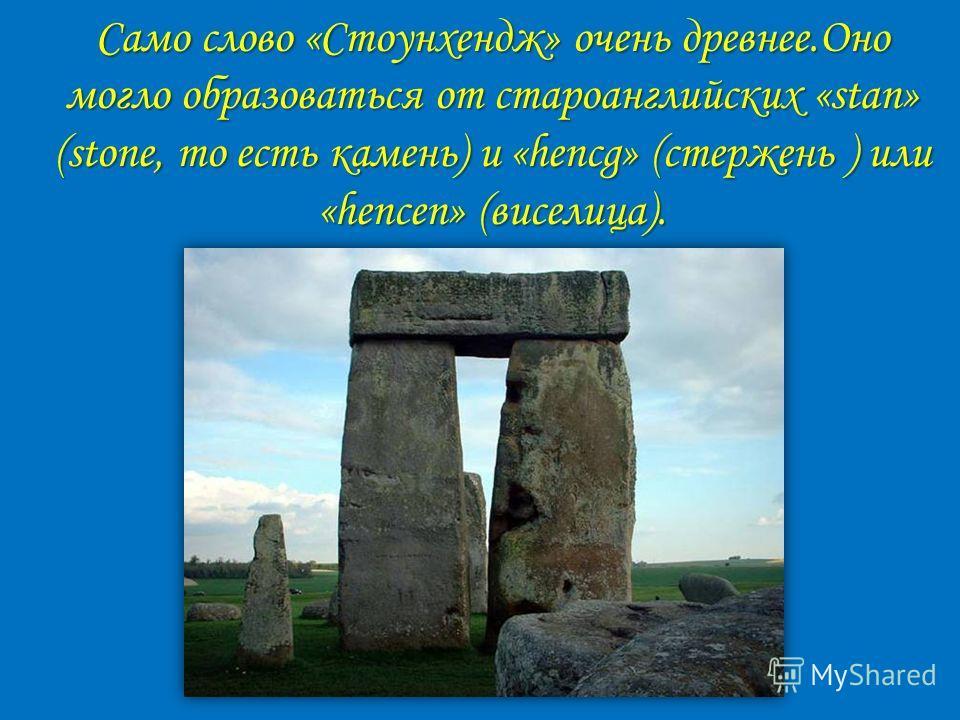 Само слово «Стоунхендж» очень древнее.Оно могло образоваться от староанглийских «stan» (stone, то есть камень) и «hencg» (стержень ) или «hencen» (виселица).