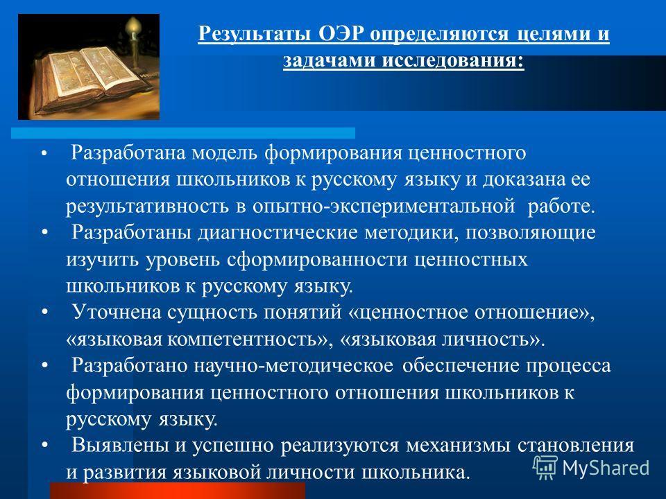 Результаты ОЭР определяются целями и задачами исследования: Разработана модель формирования ценностного отношения школьников к русскому языку и доказана ее результативность в опытно-экспериментальной работе. Разработаны диагностические методики, позв