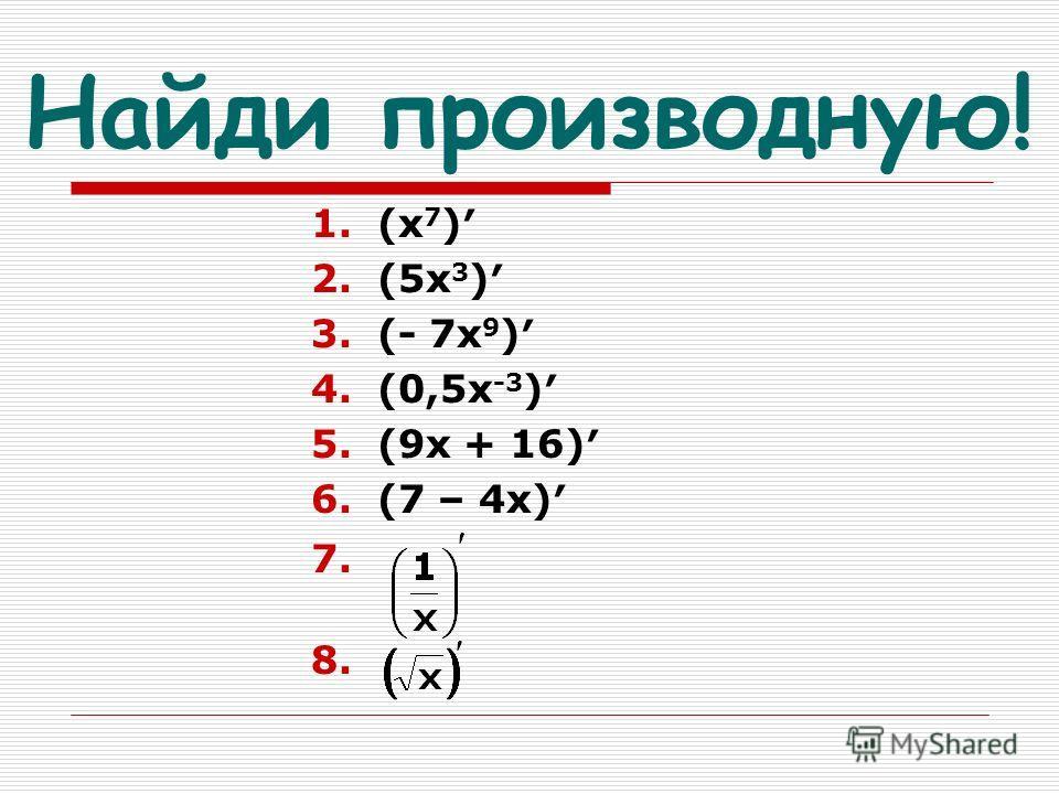 Найди производную! 1.(х 7 ) 2.(5х 3 ) 3.(- 7х 9 ) 4.(0,5х -3 ) 5.(9х + 16) 6.(7 – 4х) 7. 8.