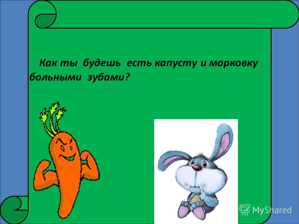 Как ты будешь есть капусту и морковку больными зубами?