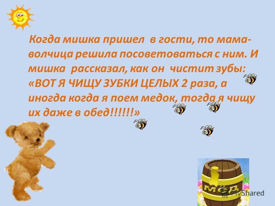 Когда мишка пришел в гости, то мама- волчица решила посоветоваться с ним. И мишка рассказал, как он чистит зубы: «ВОТ Я ЧИЩУ ЗУБКИ ЦЕЛЫХ 2 раза, а иногда когда я поем медок, тогда я чищу их даже в обед!!!!!!»