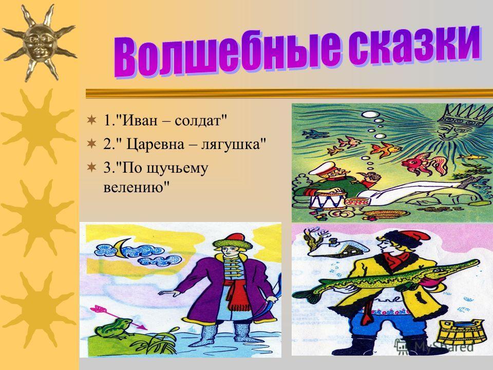 1.Иван – солдат 2. Царевна – лягушка 3.По щучьему велению