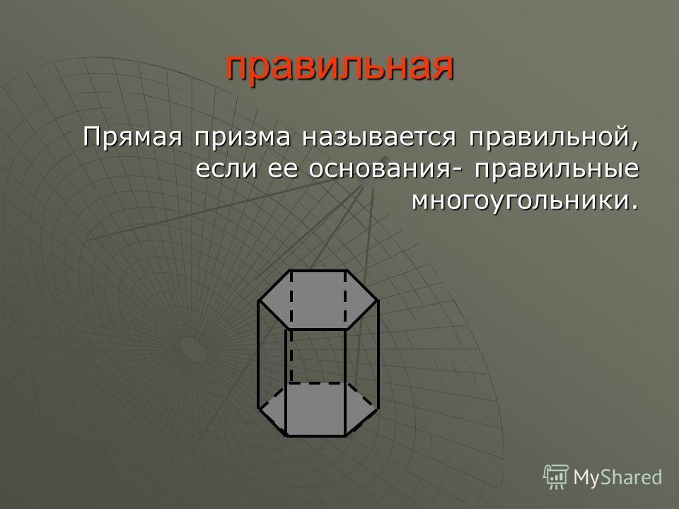 правильная Прямая призма называется правильной, если ее основания- правильные многоугольники.