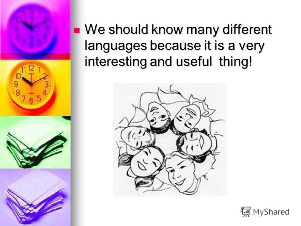 We should know many different languages because it is a very interesting and useful thing! We should know many different languages because it is a very interesting and useful thing!
