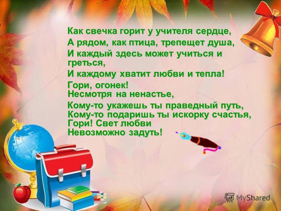 Как свечка горит у учителя сердце, Как свечка горит у учителя сердце, А рядом, как птица, трепещет душа, А рядом, как птица, трепещет душа, И каждый здесь может учиться и греться, И каждый здесь может учиться и греться, И каждому хватит любви и тепла