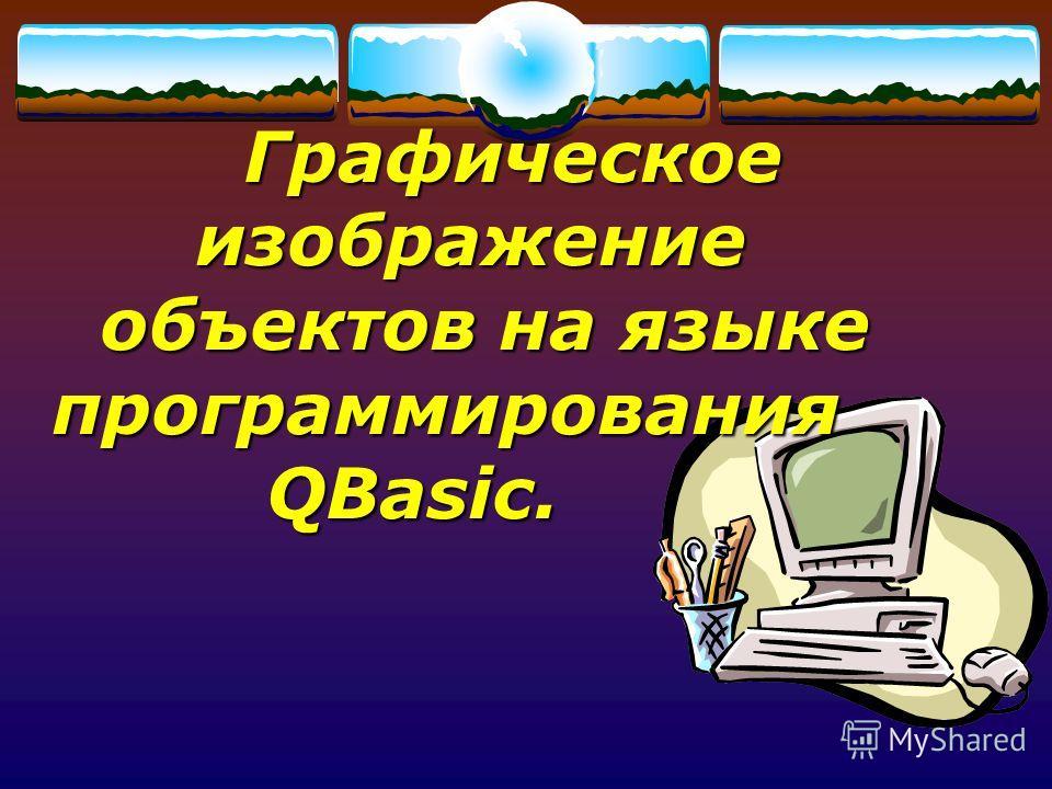 Графическое изображение объектов на языке программирования QBasic. Графическое изображение объектов на языке программирования QBasic.