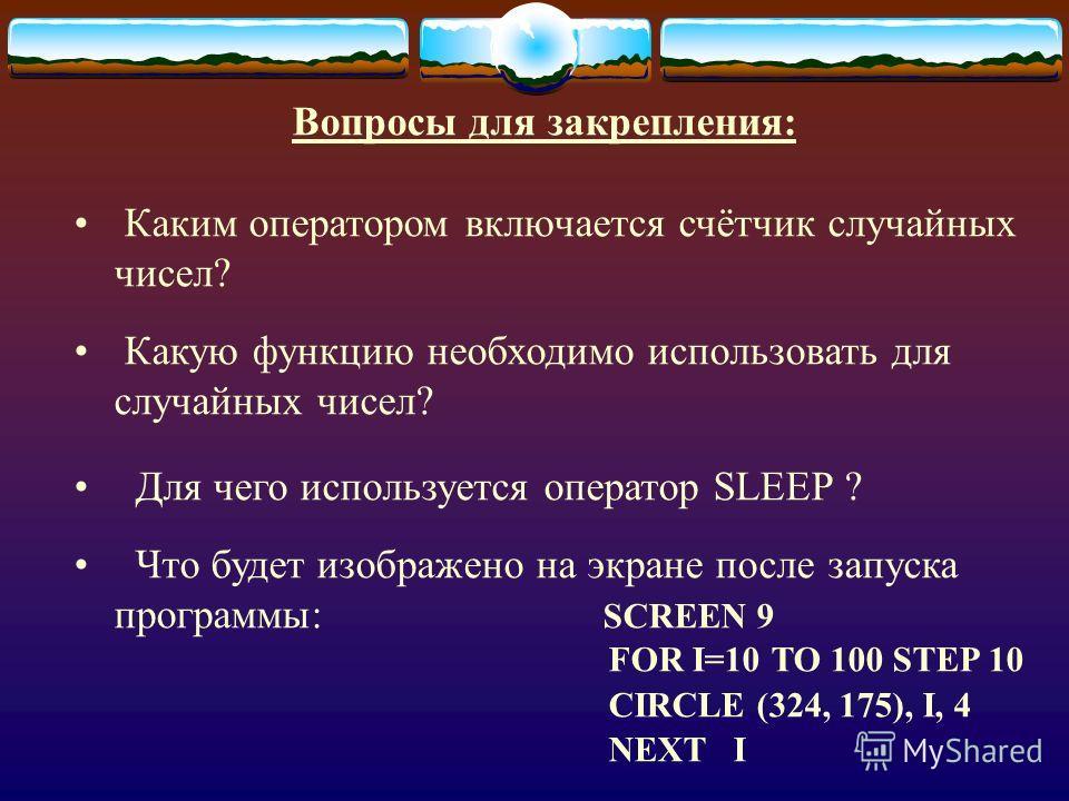 Вопросы для закрепления: Каким оператором включается счётчик случайных чисел? Какую функцию необходимо использовать для случайных чисел? Для чего используется оператор SLEEP ? Что будет изображено на экране после запуска программы: SCREEN 9 FOR I=10