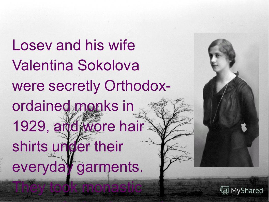 Losev and his wife Valentina Sokolova were secretly Orthodox- ordained monks in 1929, and wore hair shirts under their everyday garments. They took monastic names Andronicus and Athanasia.