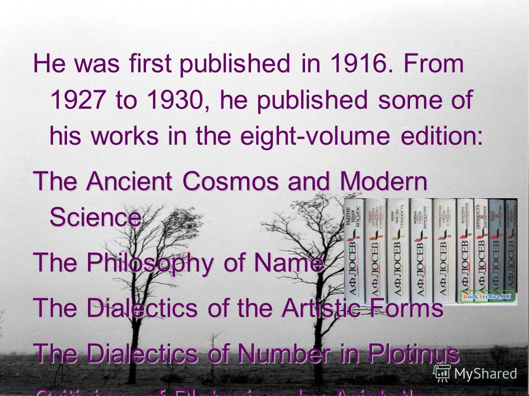 He was first published in 1916. From 1927 to 1930, he published some of his works in the eight-volume edition: The Ancient Cosmos and Modern Science The Philosophy of Name The Dialectics of the Artistic Forms The Dialectics of Number in Plotinus Crit
