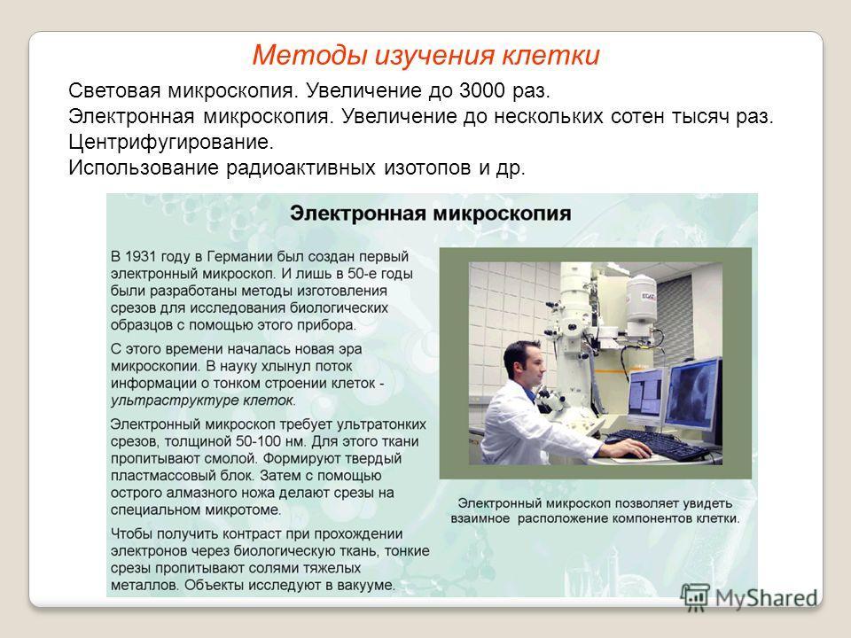Световая микроскопия. Увеличение до 3000 раз. Электронная микроскопия. Увеличение до нескольких сотен тысяч раз. Центрифугирование. Использование радиоактивных изотопов и др. Методы изучения клетки