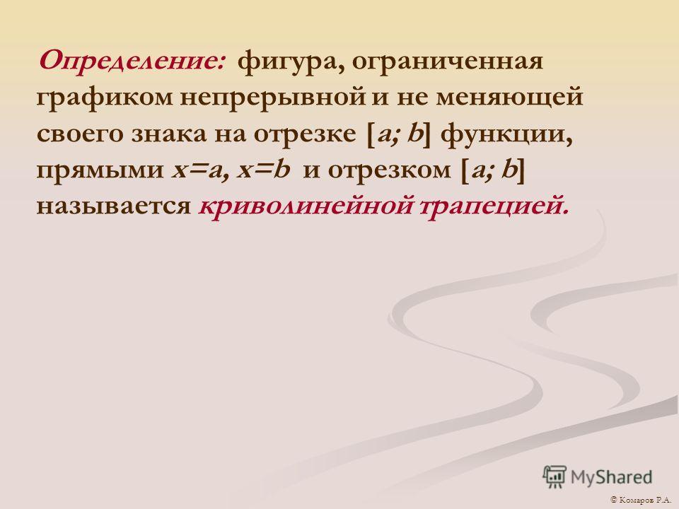 Определение: фигура, ограниченная графиком непрерывной и не меняющей своего знака на отрезке [a; b] функции, прямыми x=a, x=b и отрезком [a; b] называется криволинейной трапецией. © Комаров Р.А.